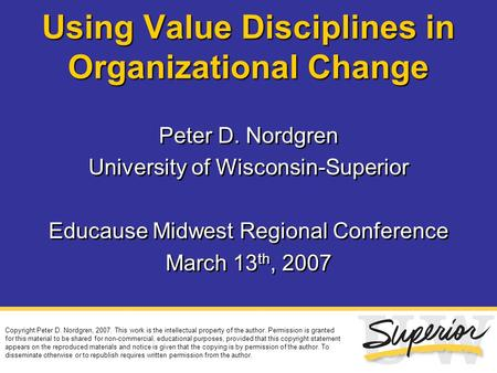 Using Value Disciplines in Organizational Change Peter D. Nordgren University of Wisconsin-Superior Educause Midwest Regional Conference March 13 th, 2007.