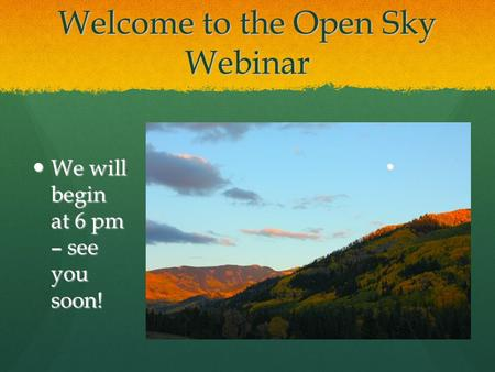 Welcome to the Open Sky Webinar We will begin at 6 pm – see you soon! We will begin at 6 pm – see you soon!
