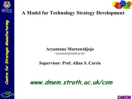 Centre for Strategic Manufacturing DMEM A Model for Technology Strategy Development Aryantono Martowidjojo Supervisor: Prof. Allan S. Carrie www.dmem.strath.ac.uk/csm.