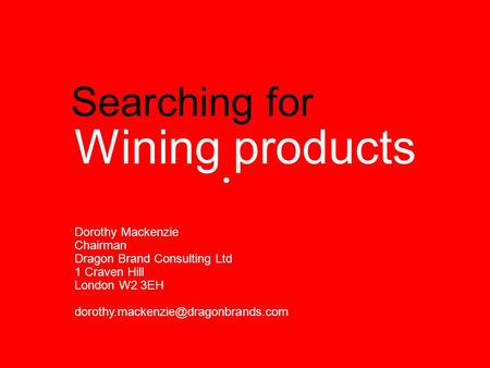 Searching for Wining products Dorothy Mackenzie Chairman Dragon Brand Consulting Ltd 1 Craven Hill London W2 3EH
