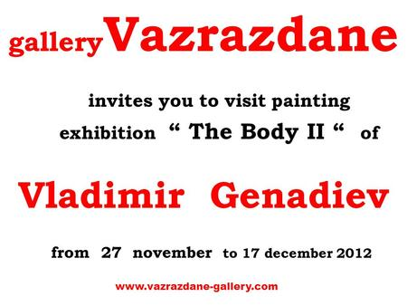 "Gallery Vazrazdane invites you to visit painting exhibition "" The Body ІІ "" of Vladimir Genadiev from 27 november to 17 december 2012 www.vazrazdane-gallery.com."