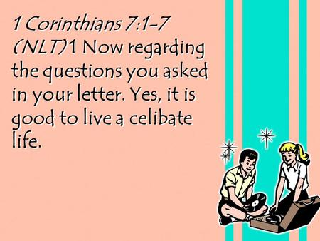 1 Corinthians 7:1-7 (NLT) 1 Now regarding the questions you asked in your letter. Yes, it is good to live a celibate life.