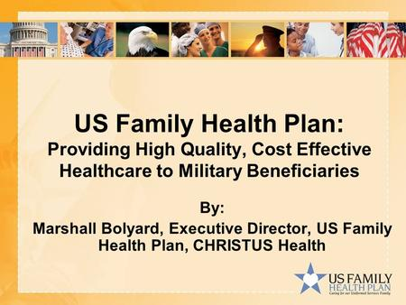 US Family Health Plan: Providing High Quality, Cost Effective Healthcare to Military Beneficiaries By: Marshall Bolyard, Executive Director, US Family.