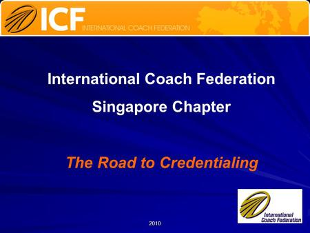 2010 International Coach Federation Singapore Chapter The Road to Credentialing.