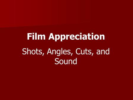 Film Appreciation Shots, Angles, Cuts, and Sound.