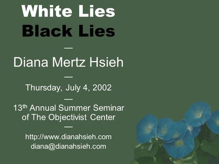 White Lies Black Lies — Diana Mertz Hsieh — Thursday, July 4, 2002 — 13 th Annual Summer Seminar of The Objectivist Center —