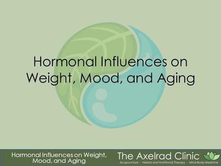 "Hormonal Influences on Weight, Mood, and Aging. Tao ""Those who wish to change the world according with their desire cannot succeed. ""The world is shaped."
