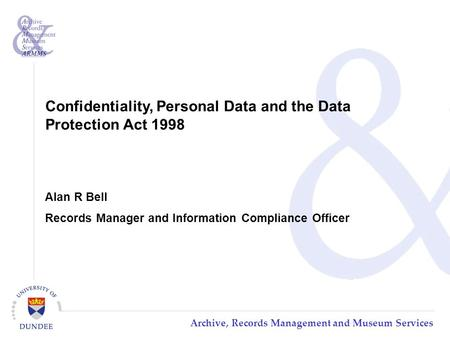 Archive, Records Management and Museum Services Confidentiality, Personal Data and the Data Protection Act 1998 Alan R Bell Records Manager and Information.