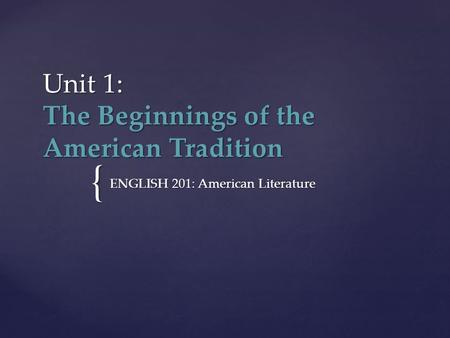 { Unit 1: The Beginnings of the American Tradition ENGLISH 201: American Literature.
