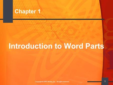 Copyright © 2005 Mosby, Inc. All rights reserved. 1 Chapter 1 Introduction to Word Parts.