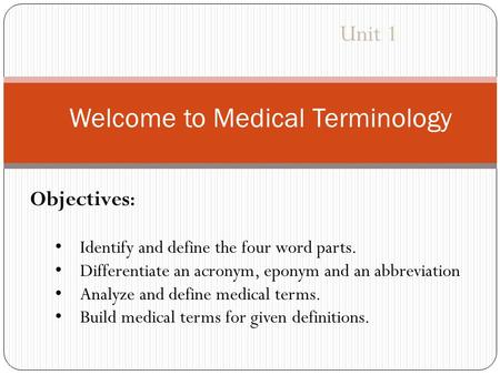 Welcome to Medical Terminology Unit 1 Objectives : Identify and define the four word parts. Differentiate an acronym, eponym and an abbreviation Analyze.