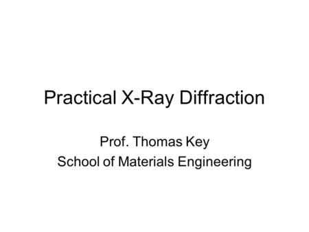 Practical X-Ray Diffraction Prof. Thomas Key School of Materials Engineering.