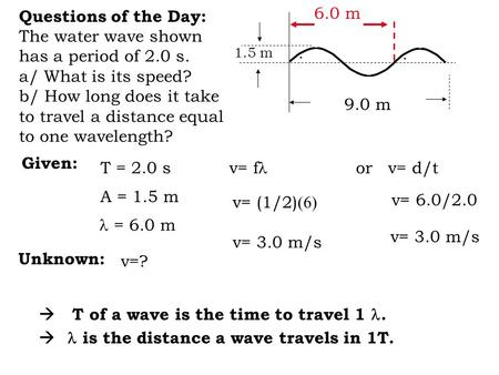 Questions of the Day: The water wave shown has a period of 2.0 s. a/ What is its speed? b/ How long does it take to travel a distance equal to one wavelength?