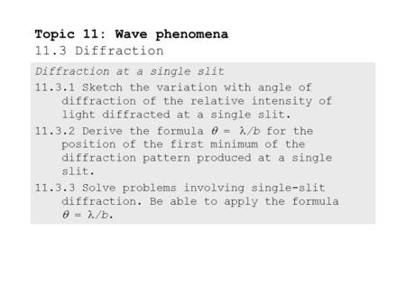 Diffraction at a single slit 11.3.1 Sketch the variation with angle of diffraction of the relative intensity of light diffracted at a single slit. 11.3.2.