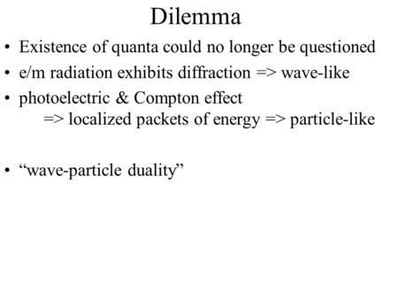 Dilemma Existence of quanta could no longer be questioned e/m radiation exhibits diffraction => wave-like photoelectric & Compton effect => localized packets.