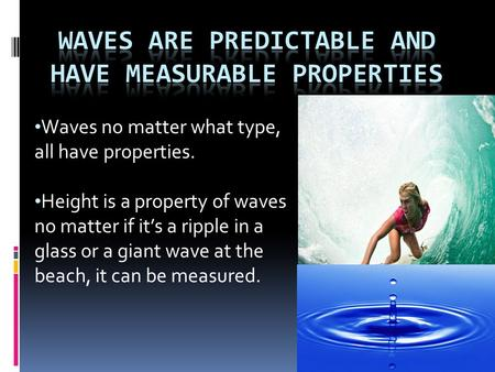 Waves no matter what type, all have properties. Height is a property of waves no matter if it's a ripple in a glass or a giant wave at the beach, it can.
