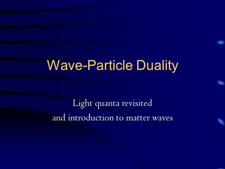 Wave-Particle Duality Light quanta revisited and introduction to matter waves.