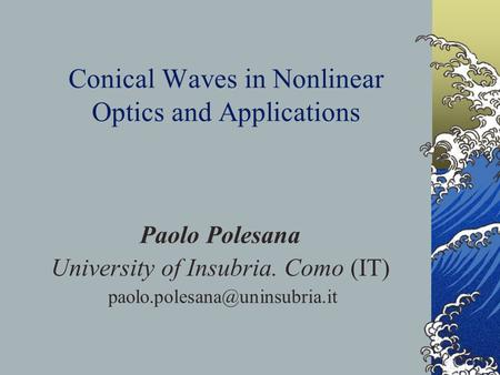 Conical Waves in Nonlinear Optics and Applications Paolo Polesana University of Insubria. Como (IT)
