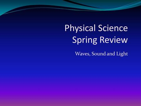 Physical Science Spring Review Waves, Sound and Light.