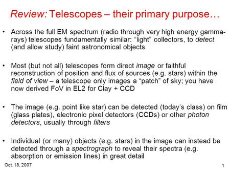 Oct. 18, 2007 1 Review: Telescopes – their primary purpose… Across the full EM spectrum (radio through very high energy gamma- rays) telescopes fundamentally.
