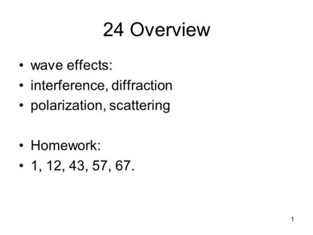 1 24 Overview wave effects: interference, diffraction polarization, scattering Homework: 1, 12, 43, 57, 67.