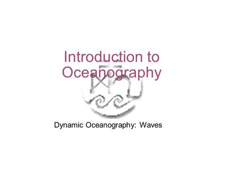 Introduction to Oceanography Dynamic Oceanography: Waves.