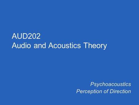 Psychoacoustics Perception of Direction AUD202 Audio and Acoustics Theory.