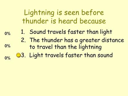 Lightning is seen before thunder is heard because 1.Sound travels faster than light 2.The thunder has a greater distance to travel than the lightning 3.Light.