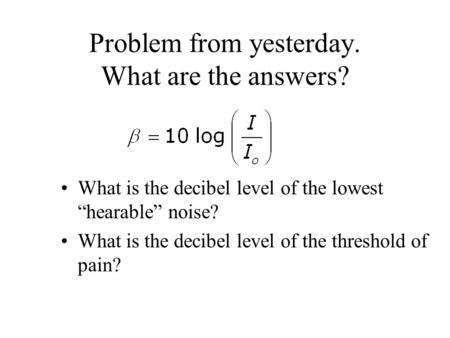 "Problem from yesterday. What are the answers? What is the decibel level of the lowest ""hearable"" noise? What is the decibel level of the threshold of pain?"