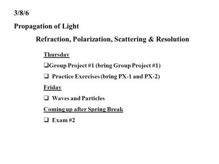 3/8/6 Propagation of Light Refraction, Polarization, Scattering & Resolution Thursday  Group Project #1 (bring Group Project #1)  Practice Exercises.