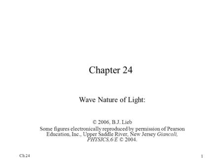 Ch 24 1 Chapter 24 Wave Nature of Light: © 2006, B.J. Lieb Some figures electronically reproduced by permission of Pearson Education, Inc., Upper Saddle.