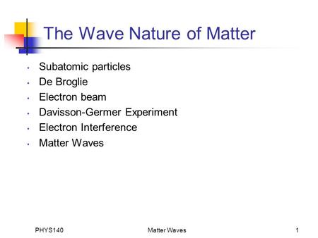 PHYS140Matter Waves1 The Wave Nature of Matter Subatomic particles De Broglie Electron beam Davisson-Germer Experiment Electron Interference Matter Waves.