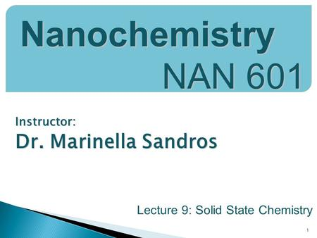 Instructor: Dr. Marinella Sandros 1 Nanochemistry NAN 601 Lecture 9: Solid State Chemistry.