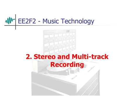 EE2F2 - Music Technology 2. Stereo and Multi-track Recording.