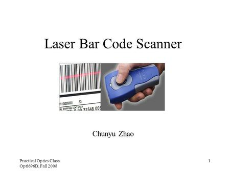 Practical Optics Class Opti696D, Fall 2008 1 Laser Bar Code Scanner Chunyu Zhao.