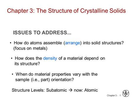 Chapter 3 -1 ISSUES TO ADDRESS... How do atoms assemble (arrange) into solid structures? (focus on metals) How does the density of a material depend on.