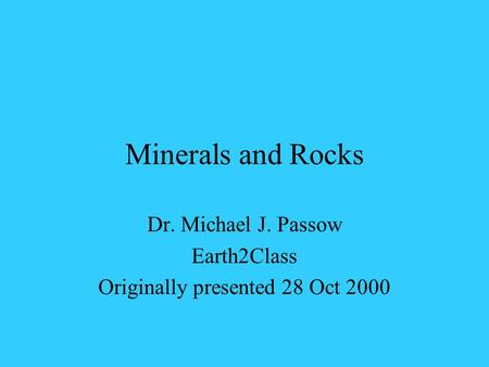 Minerals and Rocks Dr. Michael J. Passow Earth2Class Originally presented 28 Oct 2000.