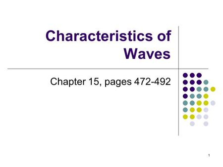 1 Characteristics of Waves Chapter 15, pages 472-492.