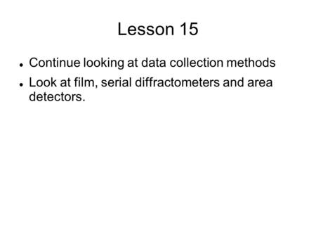 Lesson 15 Continue looking at data collection methods Look at film, serial diffractometers and area detectors.