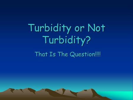 Turbidity or Not Turbidity? That Is The Question!!!!