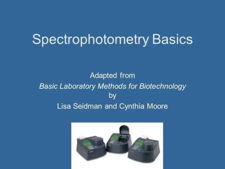 Spectrophotometry Basics Adapted from Basic Laboratory Methods for Biotechnology by Lisa Seidman and Cynthia Moore.