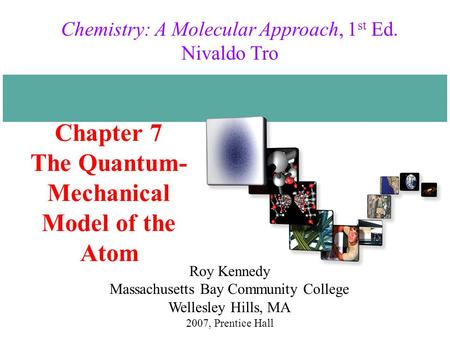Chapter 7 The Quantum- Mechanical Model of the Atom 2007, Prentice Hall Chemistry: A Molecular Approach, 1 st Ed. Nivaldo Tro Roy Kennedy Massachusetts.