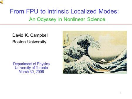 1 From FPU to Intrinsic Localized Modes: An Odyssey in Nonlinear Science Department of Physics University of Toronto March 30, 2006 David K. Campbell Boston.