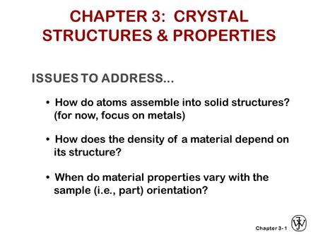 Chapter 3- ISSUES TO ADDRESS... How do atoms assemble into solid structures? (for now, focus on metals) How does the density of a material depend on its.