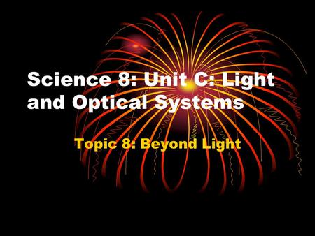 Science 8: Unit C: Light and Optical Systems Topic 8: Beyond Light.
