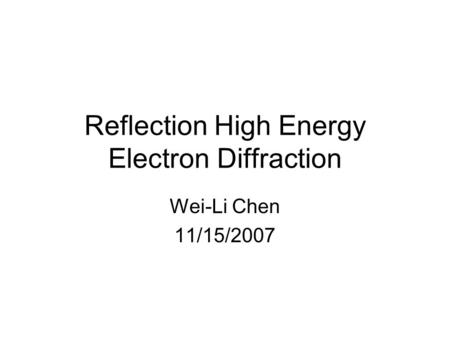 Reflection High Energy Electron Diffraction Wei-Li Chen 11/15/2007.