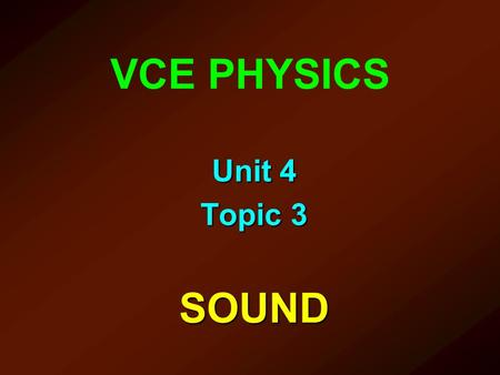 VCE PHYSICS Unit 4 Topic 3 SOUND. To achieve this outcome students should demonstrate the knowledge and skills to; explain sound as the transmission of.
