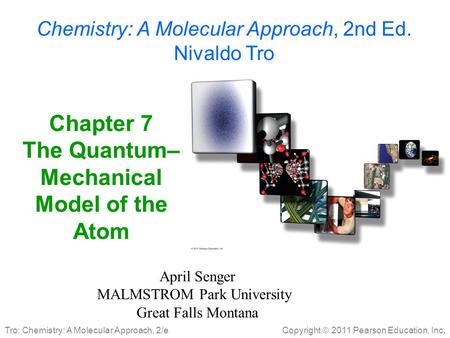 Copyright  2011 Pearson Education, Inc. Tro: Chemistry: A Molecular Approach, 2/e Chapter 7 The Quantum– Mechanical Model of the Atom April Senger MALMSTROM.