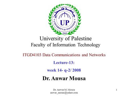 Dr. Anwar M. Mousa 1 ITGD4103 Data Communications and Networks Lecture-13: week 14- q-2/ 2008 Dr. Anwar Mousa University of Palestine.