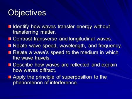 Objectives Identify how waves transfer energy without transferring matter. Contrast transverse and longitudinal waves. Relate wave speed, wavelength, and.